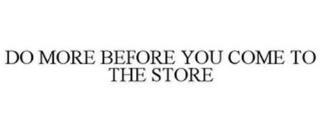 DO MORE BEFORE YOU COME TO THE STORE