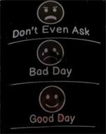 DON'T EVEN ASK BAD DAY GOOD DAY