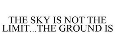 THE SKY IS NOT THE LIMIT...THE GROUND IS
