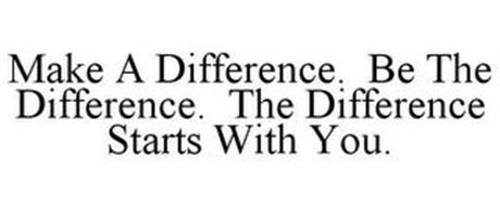 MAKE A DIFFERENCE. BE THE DIFFERENCE. THE DIFFERENCE STARTS WITH YOU.