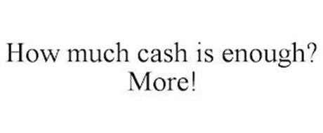 HOW MUCH CASH IS ENOUGH? MORE!