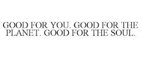 GOOD FOR YOU. GOOD FOR THE PLANET. GOOD FOR THE SOUL.