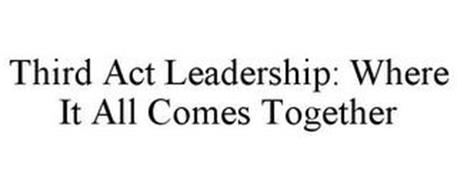 THIRD ACT LEADERSHIP: WHERE IT ALL COMES TOGETHER