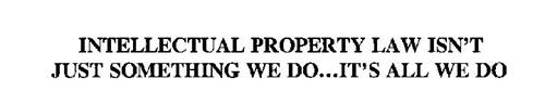INTELLECTUAL PROPERTY LAW ISN'T JUST SOMETHING WE DO...IT'S ALL WE DO