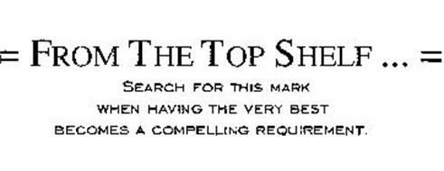 = FROM THE TOP SHELF... = SEARCH FOR THIS MARK WHEN HAVING THE VERY BEST BECOMES A COMPELLING REQUIREMENT.