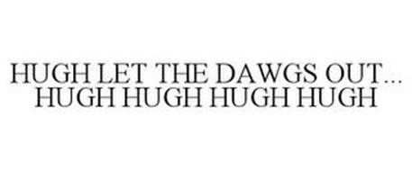HUGH LET THE DAWGS OUT... HUGH HUGH HUGH HUGH