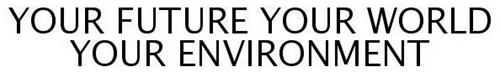 YOUR FUTURE, YOUR WORLD, YOUR ENVIRONMENT