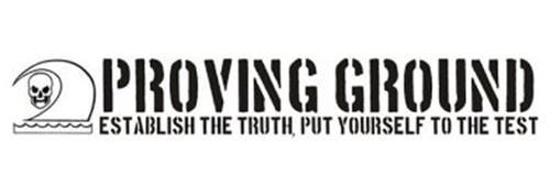 PROVING GROUND ESTABLISH THE TRUTH, PUT YOURSELF TO THE TEST