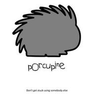 PORCUPINE, DON'T GET STUCK USING SOMEBODY ELSE