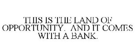 THIS IS THE LAND OF OPPORTUNITY. AND IT COMES WITH A BANK.