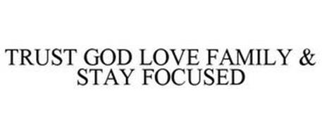 TRUST GOD LOVE FAMILY & STAY FOCUSED