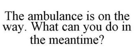THE AMBULANCE IS ON THE WAY. WHAT CAN YOU DO IN THE MEANTIME?
