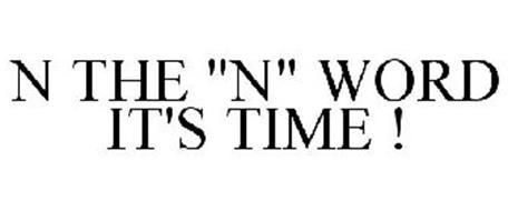 "N THE ""N"" WORD IT'S TIME !"