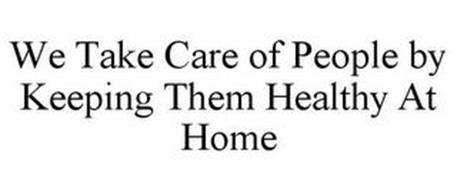 WE TAKE CARE OF PEOPLE BY KEEPING THEM HEALTHY AT HOME