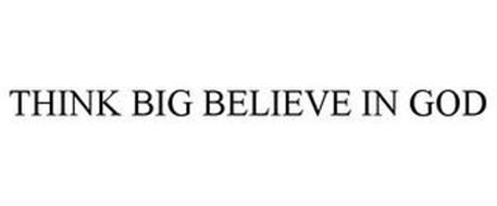 THINK BIG BELIEVE IN GOD
