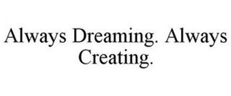 ALWAYS DREAMING. ALWAYS CREATING.