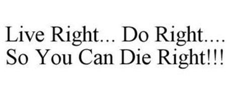 LIVE RIGHT... DO RIGHT.... SO YOU CAN DIE RIGHT!!!