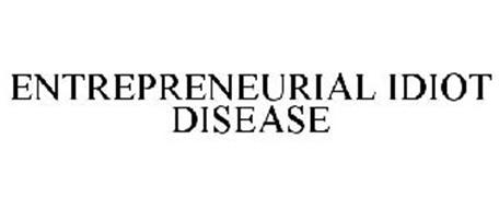 ENTREPRENEURIAL IDIOT DISEASE
