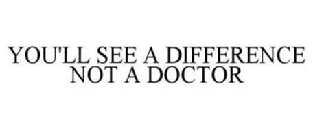YOU'LL SEE A DIFFERENCE NOT A DOCTOR