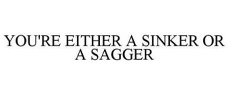 YOU'RE EITHER A SINKER OR A SAGGER