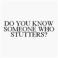 DO YOU KNOW SOMEONE WHO STUTTERS?