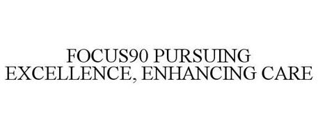 FOCUS90 PURSUING EXCELLENCE, ENHANCING CARE