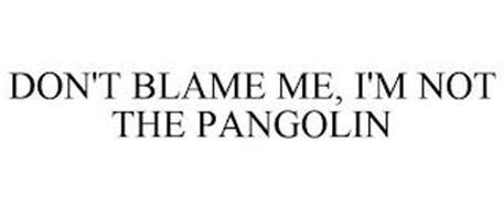 DON'T BLAME ME, I'M NOT THE PANGOLIN