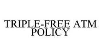 TRIPLE-FREE ATM POLICY