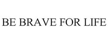 BE BRAVE FOR LIFE