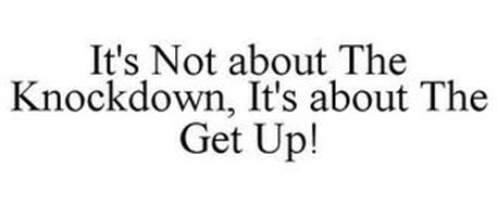IT'S NOT ABOUT THE KNOCKDOWN, IT'S ABOUT THE GET UP!