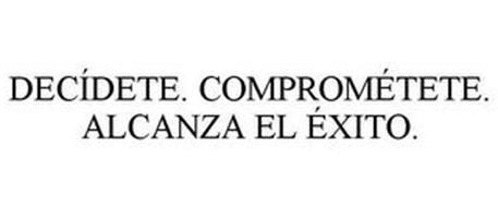 DECÍDETE. COMPROMÉTETE. ALCANZA EL ÉXITO.