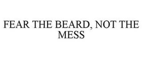 FEAR THE BEARD, NOT THE MESS