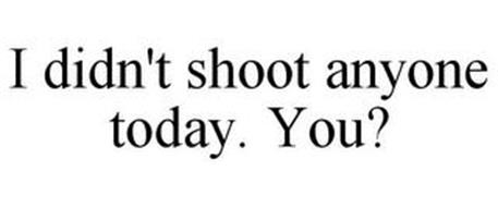 I DIDN'T SHOOT ANYONE TODAY. YOU?
