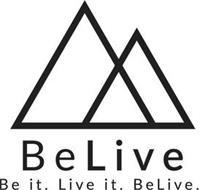 BELIVE BE IT. LIVE IT. BELIVE.