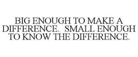 BIG ENOUGH TO MAKE A DIFFERENCE. SMALL ENOUGH TO KNOW THE DIFFERENCE.