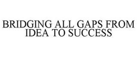 BRIDGING ALL GAPS FROM IDEA TO SUCCESS