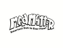 MADMATTR SMARTEST DOH TO EVER FLOW!
