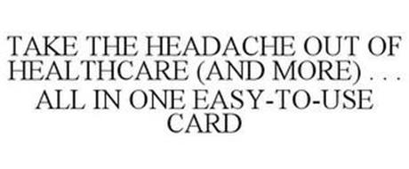 TAKE THE HEADACHE OUT OF HEALTHCARE (AND MORE)... ALLIN ONE EASY-TO-USE CARD