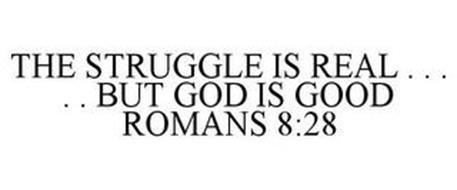 THE STRUGGLE IS REAL . . .  . . BUT GOD IS GOOD ROMANS 8:28