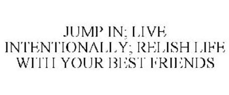 JUMP IN; LIVE INTENTIONALLY; RELISH LIFE WITH YOUR BEST FRIENDS