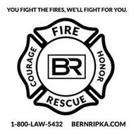 YOU FIGHT THE FIRES WE FIGHT FOR YOU COURAGE FIRE HONOR RESCUE BR 1-800-LAW 5432 BERNRIPKA.COM