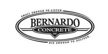 BERNARDO CONCRETE INC SMALL ENOUGH TO LISTEN. BIG ENOUGH TO DELIVER.