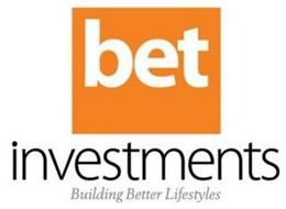 BET INVESTMENTS BUILDING BETTER LIFESTYLES