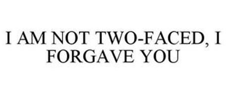 I AM NOT TWO-FACED, I FORGAVE YOU