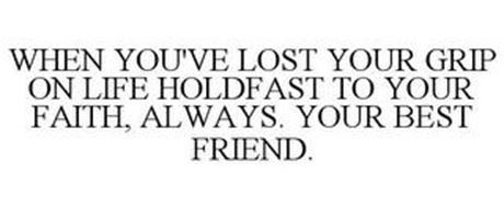 WHEN YOU'VE LOST YOUR GRIP ON LIFE HOLDFAST TO YOUR FAITH, ALWAYS. YOUR BEST FRIEND.