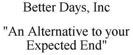 """BETTER DAYS, INC """"AN ALTERNATIVE TO YOUR EXPECTED END"""""""