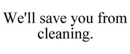 WE'LL SAVE YOU FROM CLEANING.