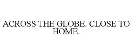 ACROSS THE GLOBE.  CLOSE TO HOME.