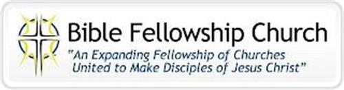 """BIBLE FELLOWSHIP CHURCH """"AN EXPANDING FELLOWSHIP OF CHURCHES UNITED TO MAKE DISCIPLES OF JESUS CHRIST"""""""