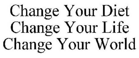 CHANGE YOUR DIET CHANGE YOUR LIFE CHANGE YOUR WORLD
